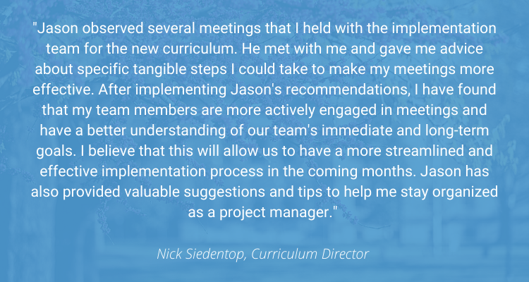 """""""Jason observed several meetings that I held with the implementation team for the new curriculum. He met with me and gave me advice about specific tangible steps I could take to make my meetings more effective. After implementing Jason's recommendations, I have found that my team members are more actively engaged in meetings and have a better understanding of our team's immediate and long-term goals. I believe that this will allow us to have a more streamlined and effective implementation process in the coming months. Jason has also provided valuable suggestions and tips to help me stay organized as a project manager."""" - Nick Siedentop, Curriculum Director"""