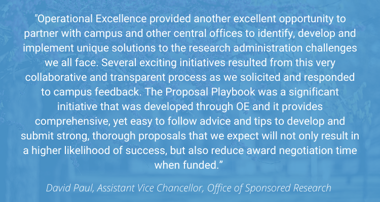 """""""Operational Excellence provided another excellent opportunity to partner with campus and other central offices to identify, develop and implement unique solutions to the research administration challenges we all face. Several exciting initiatives resulted from this very collaborative and transparent process as we solicited and responded to campus feedback. The Proposal Playbook was a significant initiative that was developed through OE and it provides comprehensive, yet easy to follow advice and tips to develop and submit strong, thorough proposals that we expect will not only result in a higher likelihood of success, but also reduce award negotiation time when funded."""" - David Paul, AVC, Office of Sponsored Research"""